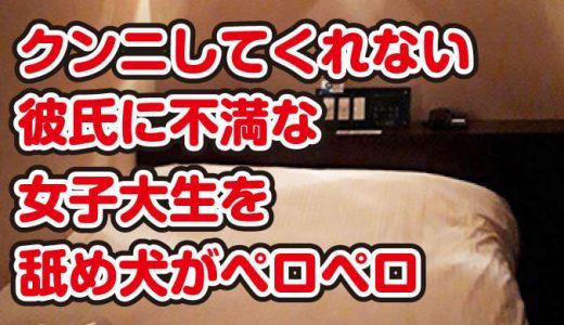 クンニしてくれない彼氏に不満な女子大生を舐め犬がペロペロ@仙台市・立町