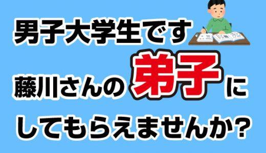 男子大学生です。藤川さんの弟子にしてもらえませんか?
